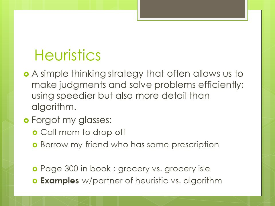 Heuristics A simple thinking strategy that often allows us to make judgments and solve problems efficiently; using speedier but also more detail than algorithm.