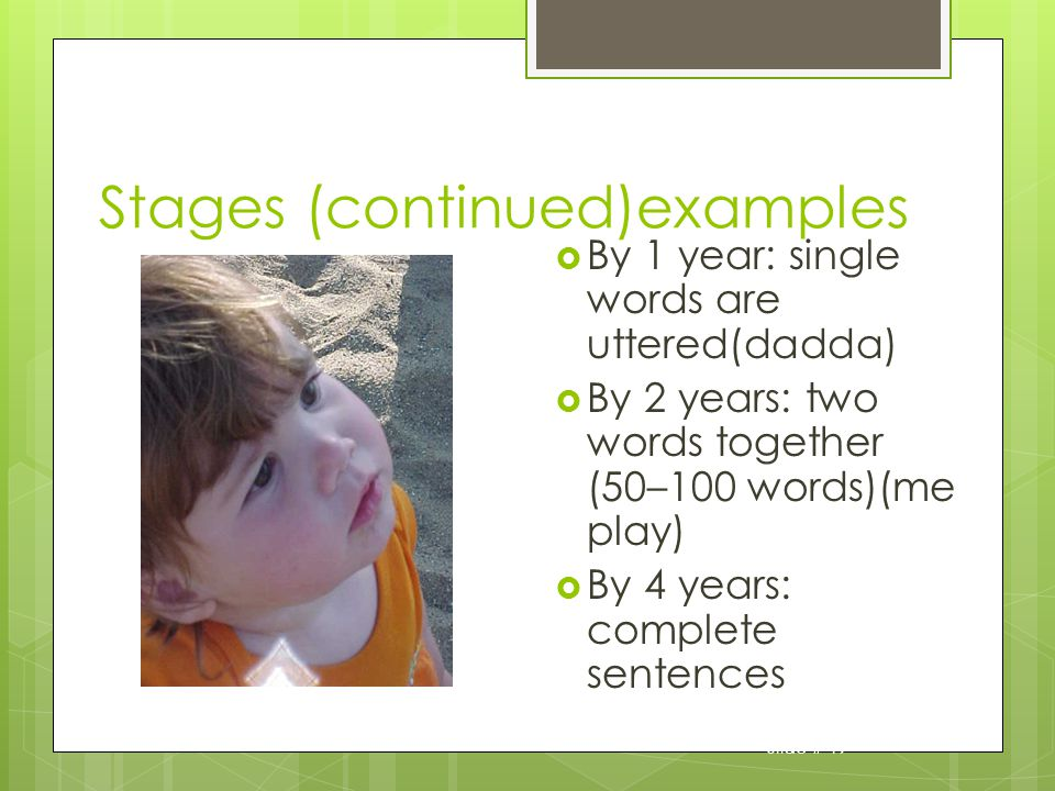 Slide # 19 Stages (continued)examples By 1 year: single words are uttered(dadda) By 2 years: two words together (50–100 words)(me play) By 4 years: complete sentences