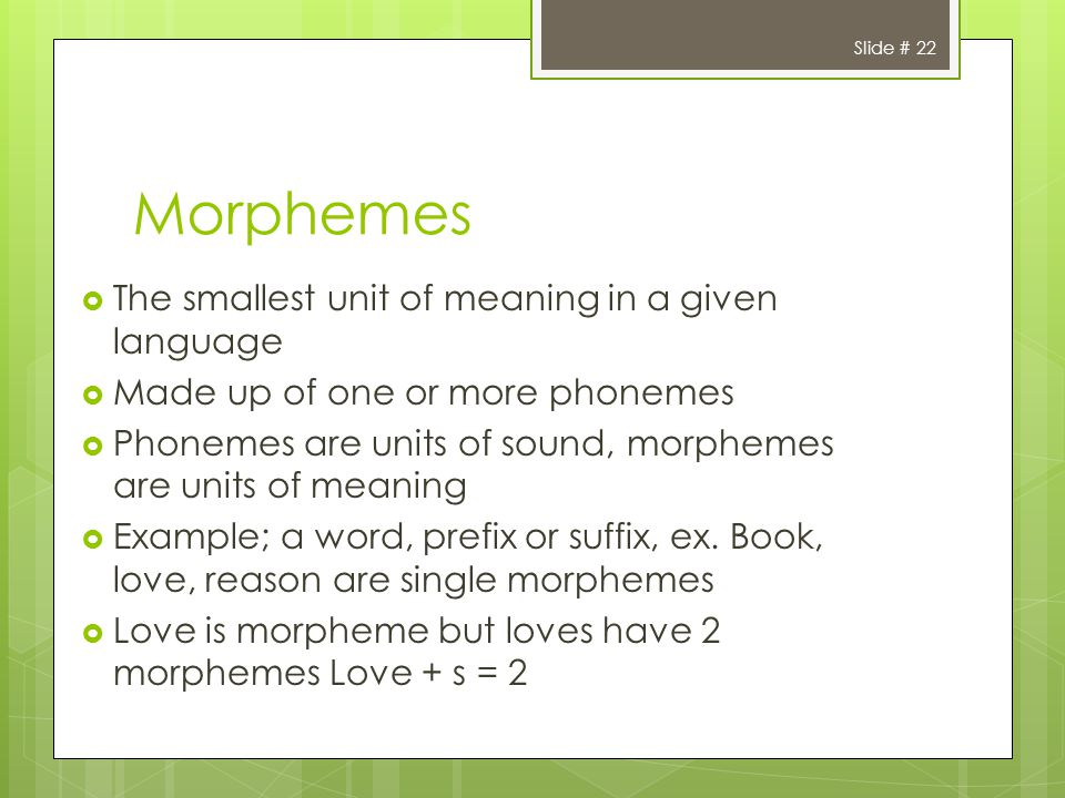 Slide # 22 Morphemes The smallest unit of meaning in a given language Made up of one or more phonemes Phonemes are units of sound, morphemes are units of meaning Example; a word, prefix or suffix, ex.