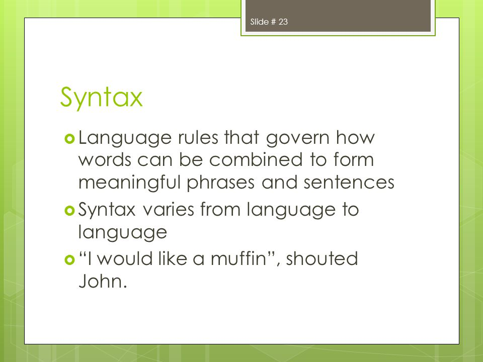 Syntax Language rules that govern how words can be combined to form meaningful phrases and sentences Syntax varies from language to language I would like a muffin, shouted John.