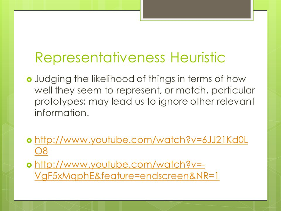 Representativeness Heuristic Judging the likelihood of things in terms of how well they seem to represent, or match, particular prototypes; may lead us to ignore other relevant information.