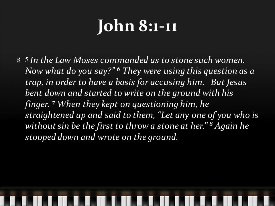 John 8:1-11 9 At this, those who heard began to go away one at a time, the older ones first, until only Jesus was left, with the woman still standing there.