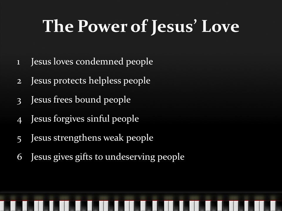 The Power of Jesus Love 1Jesus loves condemned people 2Jesus protects helpless people 3Jesus frees bound people 4Jesus forgives sinful people 5Jesus strengthens weak people 6Jesus gives gifts to undeserving people
