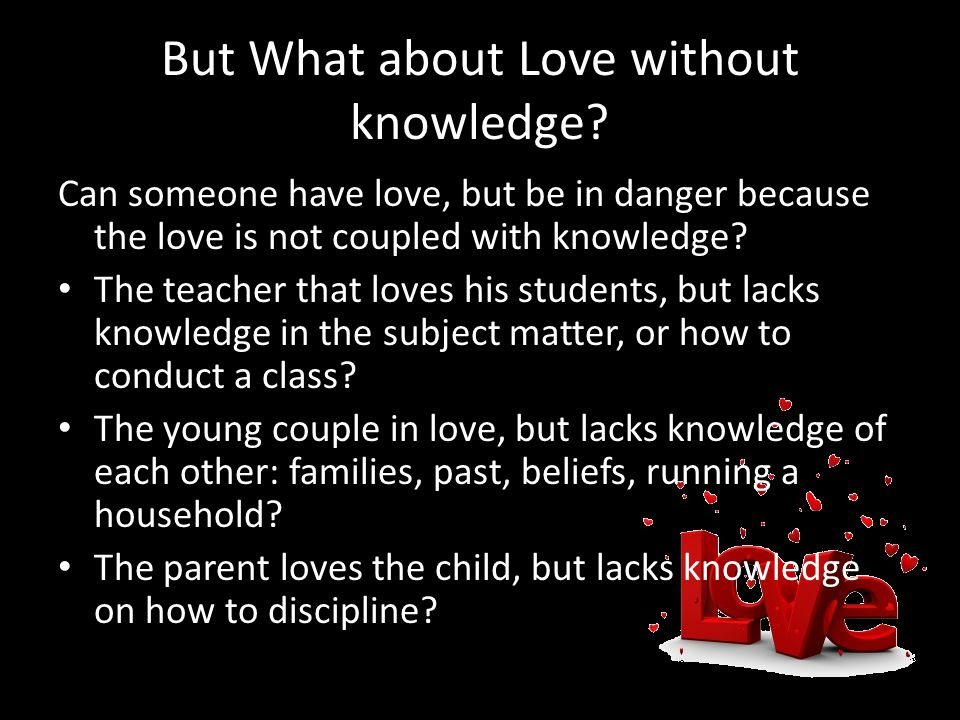 But What about Love without knowledge.