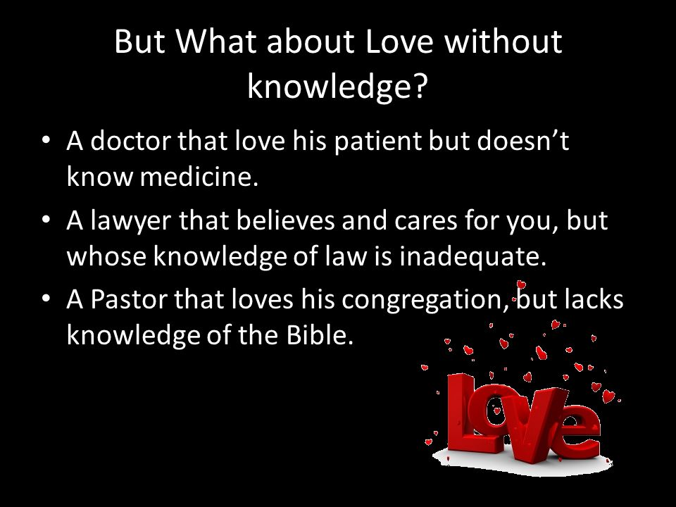 But What about Love without knowledge. A doctor that love his patient but doesnt know medicine.