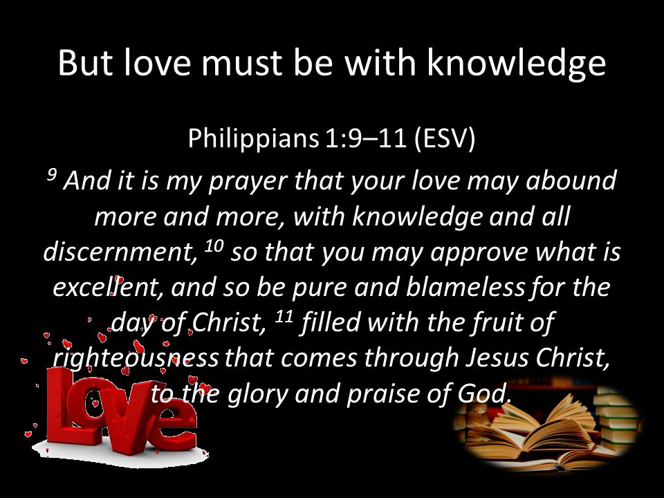 But love must be with knowledge Philippians 1:9–11 (ESV) 9 And it is my prayer that your love may abound more and more, with knowledge and all discernment, 10 so that you may approve what is excellent, and so be pure and blameless for the day of Christ, 11 filled with the fruit of righteousness that comes through Jesus Christ, to the glory and praise of God.
