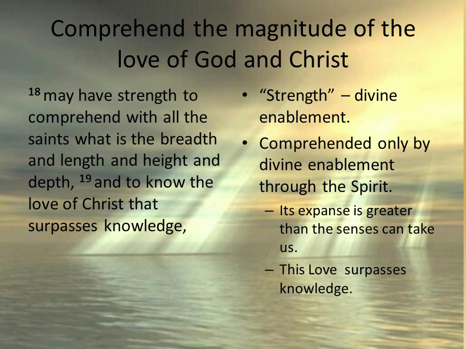 Comprehend the magnitude of the love of God and Christ 18 may have strength to comprehend with all the saints what is the breadth and length and height and depth, 19 and to know the love of Christ that surpasses knowledge, Strength – divine enablement.