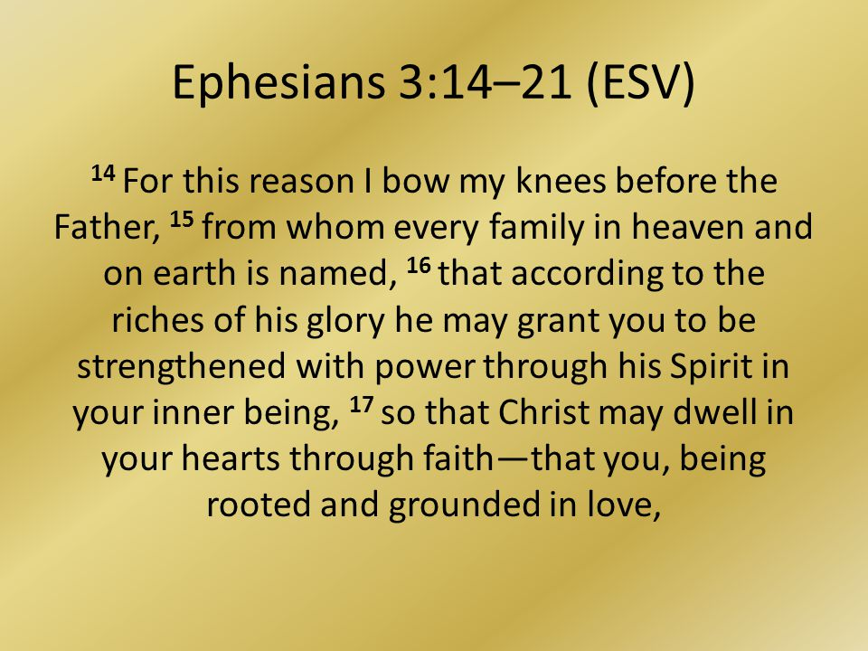 Ephesians 3:14–21 (ESV) 14 For this reason I bow my knees before the Father, 15 from whom every family in heaven and on earth is named, 16 that according to the riches of his glory he may grant you to be strengthened with power through his Spirit in your inner being, 17 so that Christ may dwell in your hearts through faiththat you, being rooted and grounded in love,