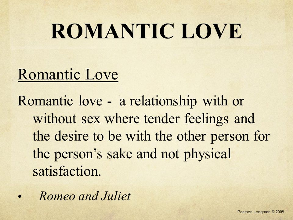 ROMANTIC LOVE Romantic Love Romantic love - a relationship with or without sex where tender feelings and the desire to be with the other person for th