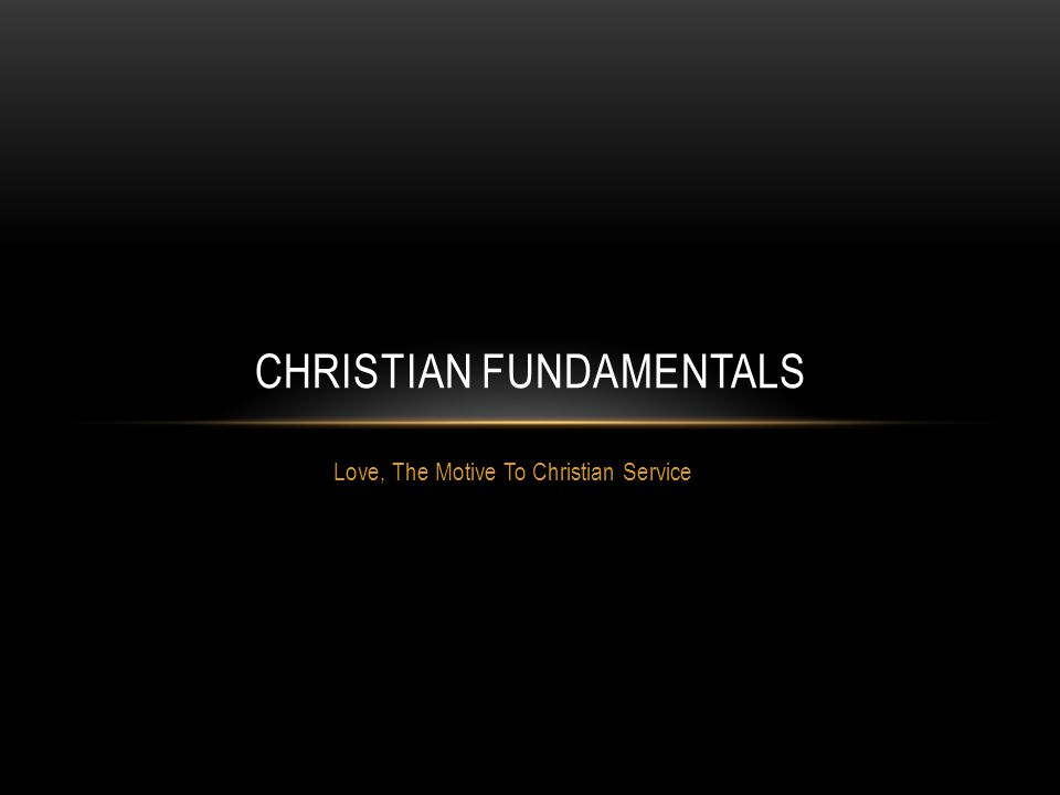 Love, The Motive To Christian Service CHRISTIAN FUNDAMENTALS