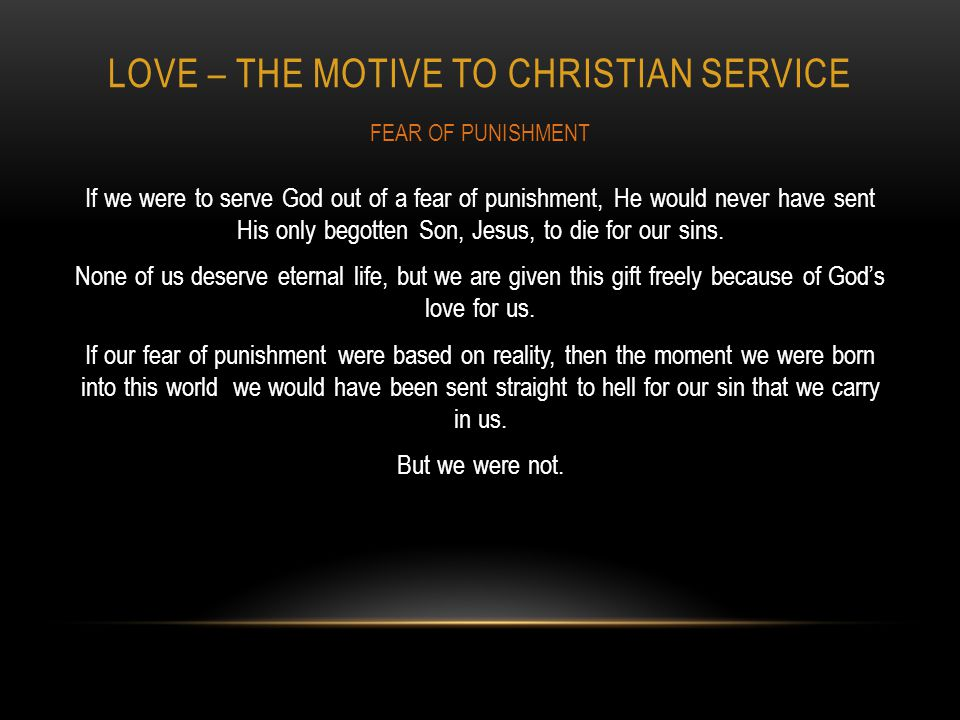 LOVE – THE MOTIVE TO CHRISTIAN SERVICE If we were to serve God out of a fear of punishment, He would never have sent His only begotten Son, Jesus, to die for our sins.