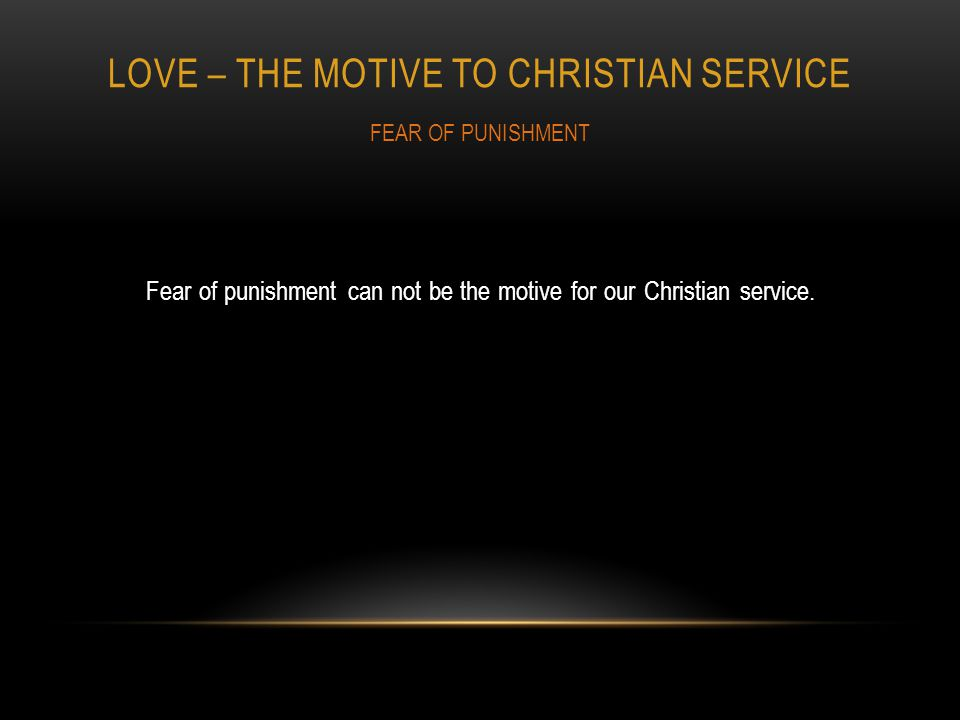 LOVE – THE MOTIVE TO CHRISTIAN SERVICE Fear of punishment can not be the motive for our Christian service.
