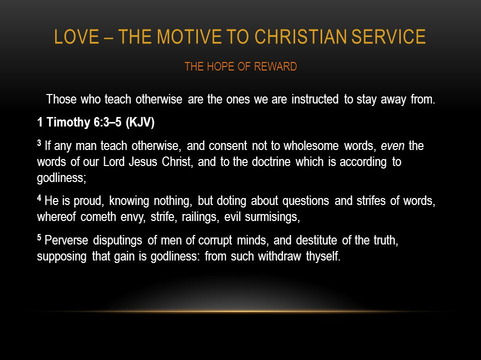 LOVE – THE MOTIVE TO CHRISTIAN SERVICE Those who teach otherwise are the ones we are instructed to stay away from.