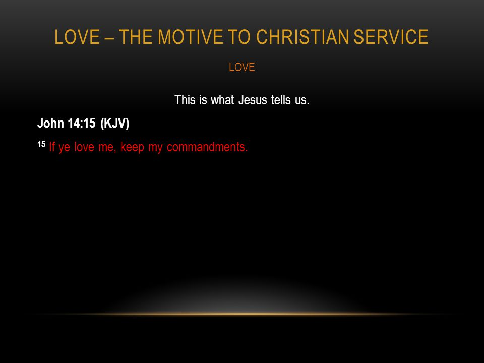 LOVE – THE MOTIVE TO CHRISTIAN SERVICE This is what Jesus tells us.