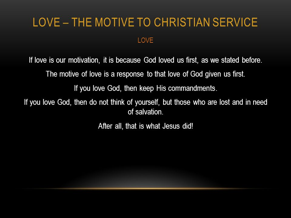 LOVE – THE MOTIVE TO CHRISTIAN SERVICE If love is our motivation, it is because God loved us first, as we stated before.