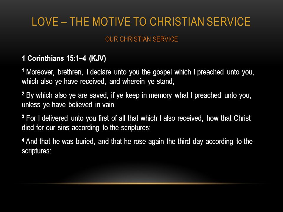 LOVE – THE MOTIVE TO CHRISTIAN SERVICE 1 Corinthians 15:1–4 (KJV) 1 Moreover, brethren, I declare unto you the gospel which I preached unto you, which also ye have received, and wherein ye stand; 2 By which also ye are saved, if ye keep in memory what I preached unto you, unless ye have believed in vain.
