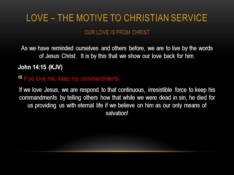 LOVE – THE MOTIVE TO CHRISTIAN SERVICE As we have reminded ourselves and others before, we are to live by the words of Jesus Christ.