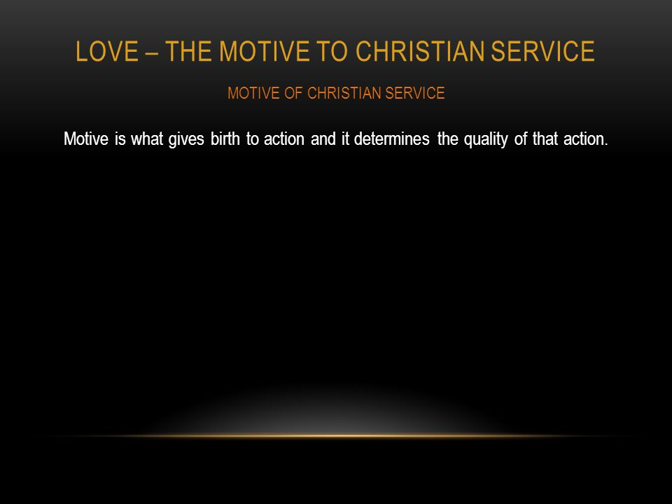 LOVE – THE MOTIVE TO CHRISTIAN SERVICE Motive is what gives birth to action and it determines the quality of that action.