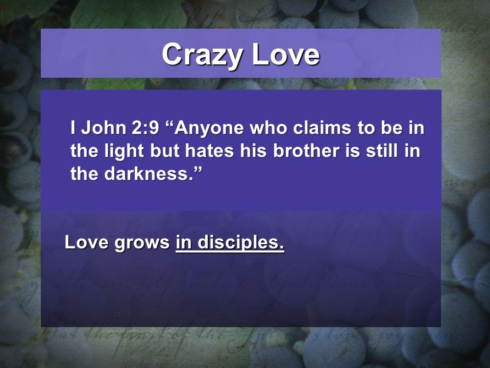 Crazy Love God is the source of love.God is the source of love. Love is most vivid in Jesus.Love is most vivid in Jesus. Love grows in disciples. I Jo