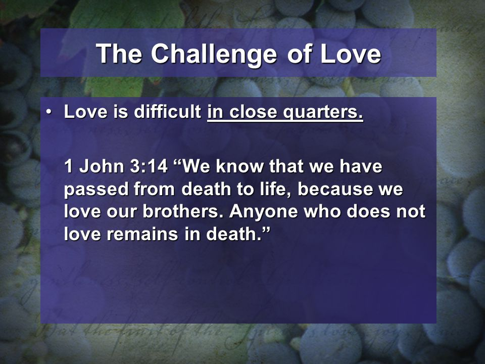 The Challenge of Love Love is difficult in close quarters.Love is difficult in close quarters. 1 John 3:14 We know that we have passed from death to l