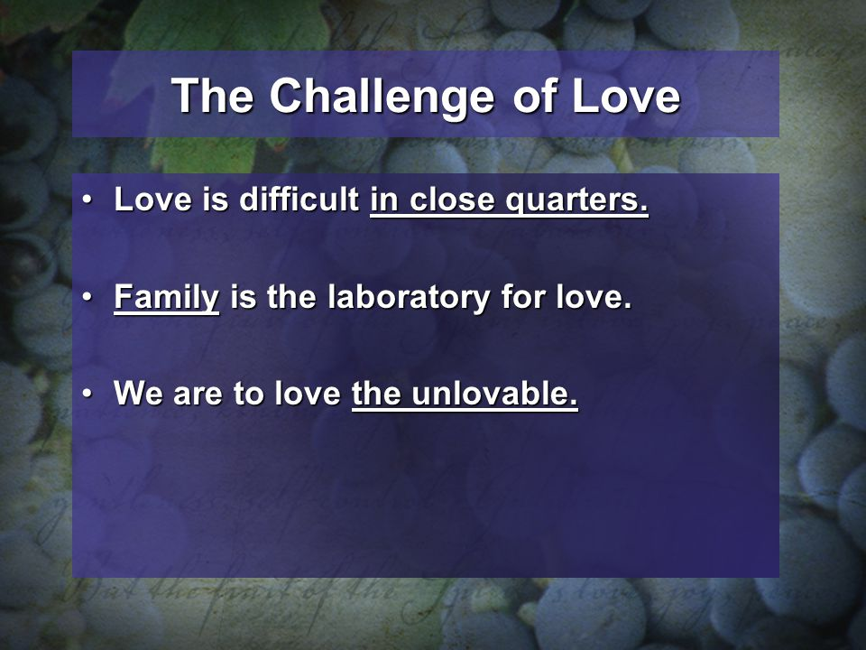 The Challenge of Love Love is difficult in close quarters.Love is difficult in close quarters. Family is the laboratory for love.Family is the laborat