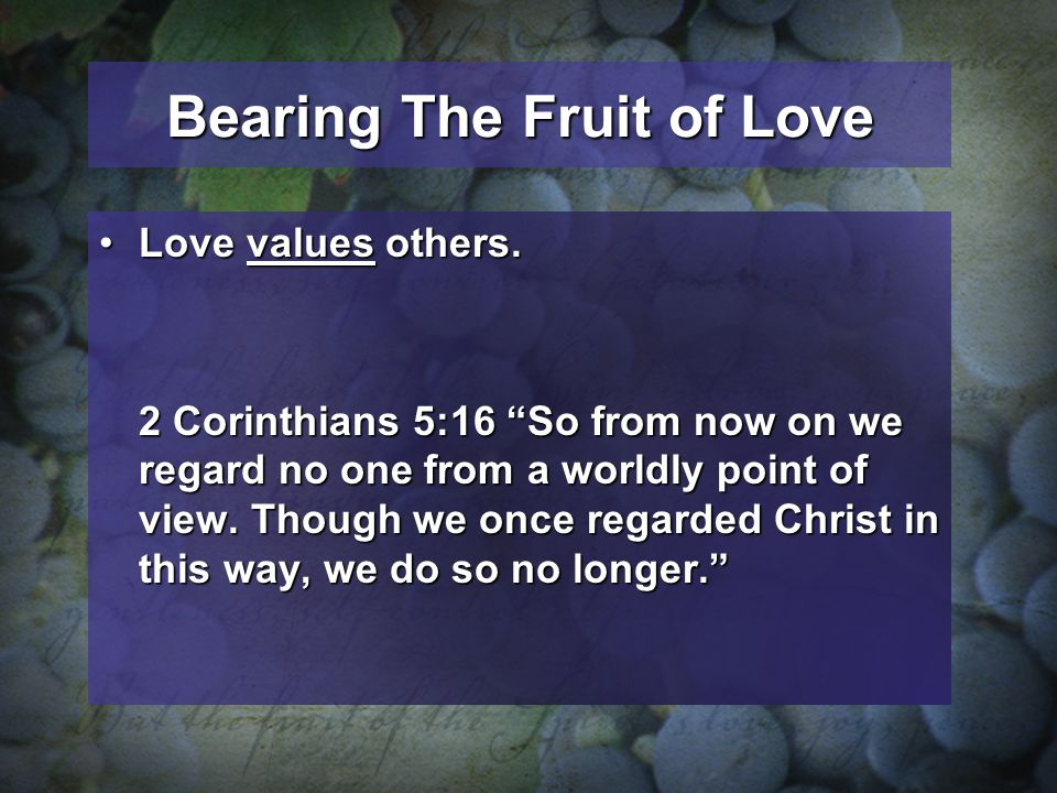 Bearing The Fruit of Love Love values others.Love values others. 2 Corinthians 5:16 So from now on we regard no one from a worldly point of view. Thou