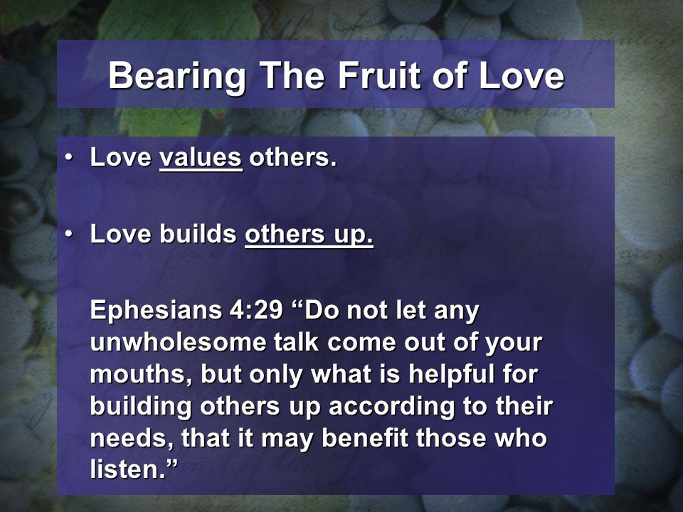 Bearing The Fruit of Love Love values others.Love values others. Love builds others up.Love builds others up. Ephesians 4:29 Do not let any unwholesom