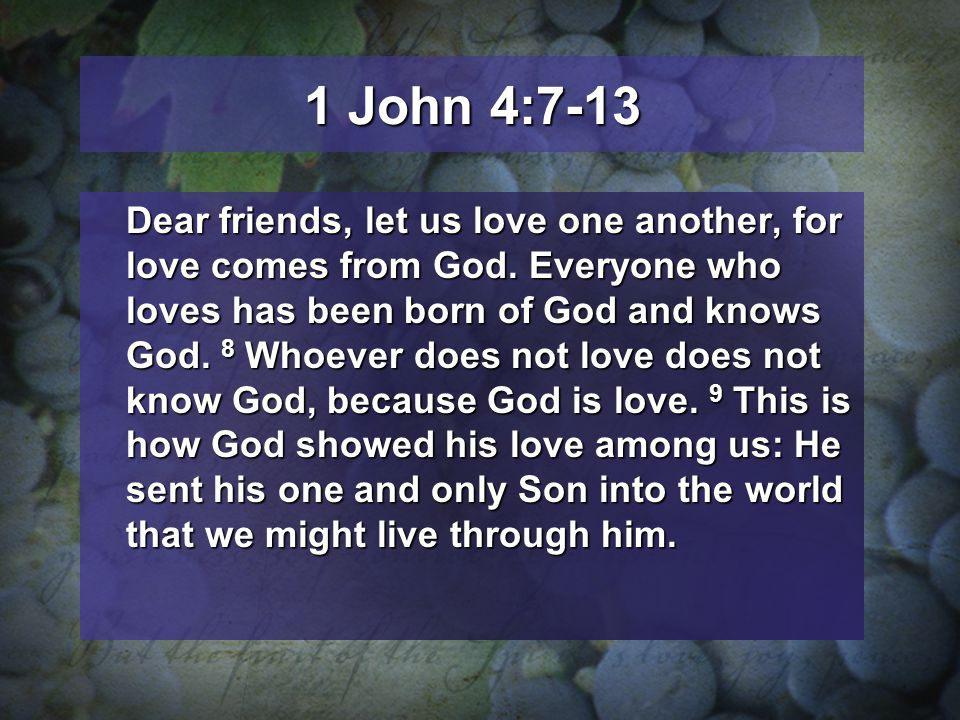 1 John 4:7-13 Dear friends, let us love one another, for love comes from God. Everyone who loves has been born of God and knows God. 8 Whoever does no