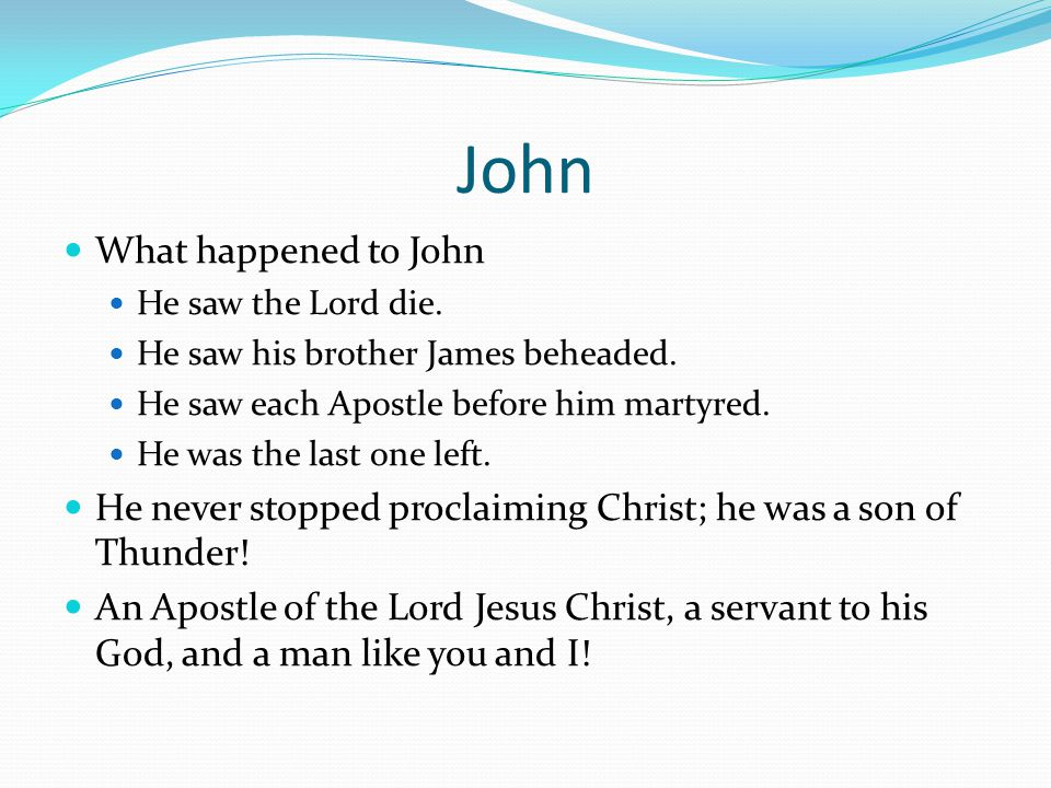 John What happened to John He saw the Lord die. He saw his brother James beheaded.