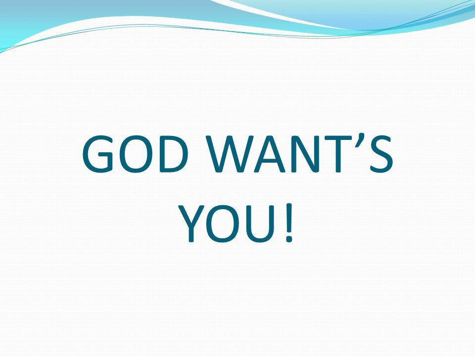 GOD WANTS YOU!