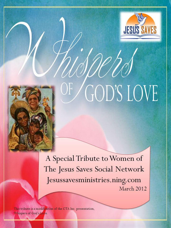 A Special Tribute to Women of The Jesus Saves Social Network Jesussavesministries.ning.com March 2012 A Special Tribute to Women of The Jesus Saves Social Network Jesussavesministries.ning.com March 2012 This tribute is a modification of the CTA Inc.