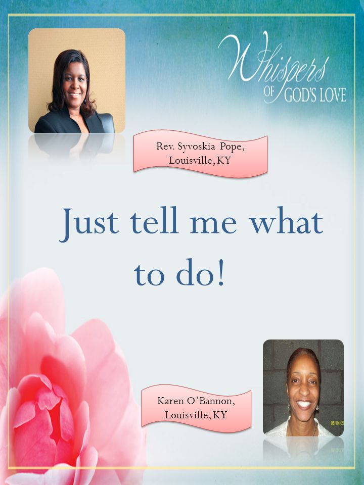 Just tell me what to do! Rev. Syvoskia Pope, Louisville, KY Karen OBannon, Louisville, KY