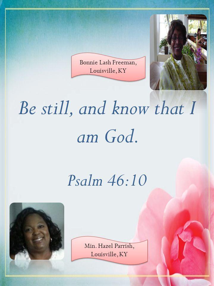 Be still, and know that I am God. Psalm 46:10 Bonnie Lash Freeman, Louisville, KY Min. Hazel Parrish, Louisville, KY Min. Hazel Parrish, Louisville, K