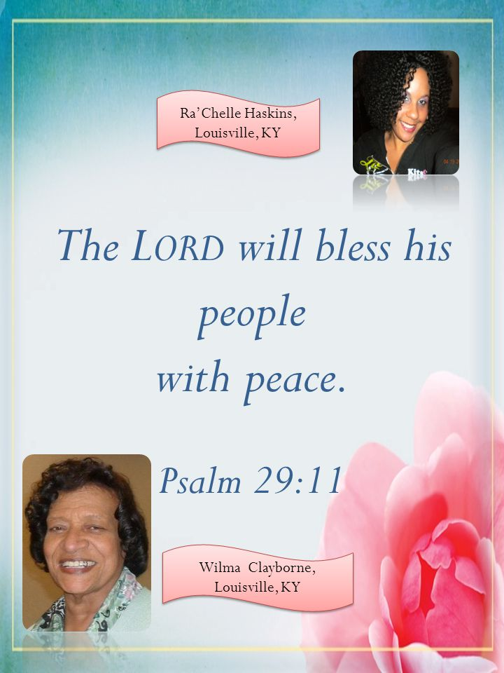 The L ORD will bless his people with peace. Psalm 29:11 RaChelle Haskins, Louisville, KY RaChelle Haskins, Louisville, KY Wilma Clayborne, Louisville,