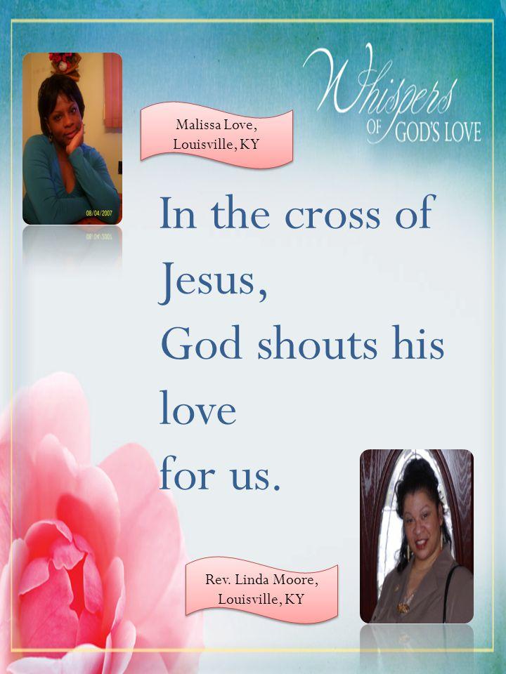 In the cross of Jesus, God shouts his love for us. Malissa Love, Louisville, KY Rev. Linda Moore, Louisville, KY