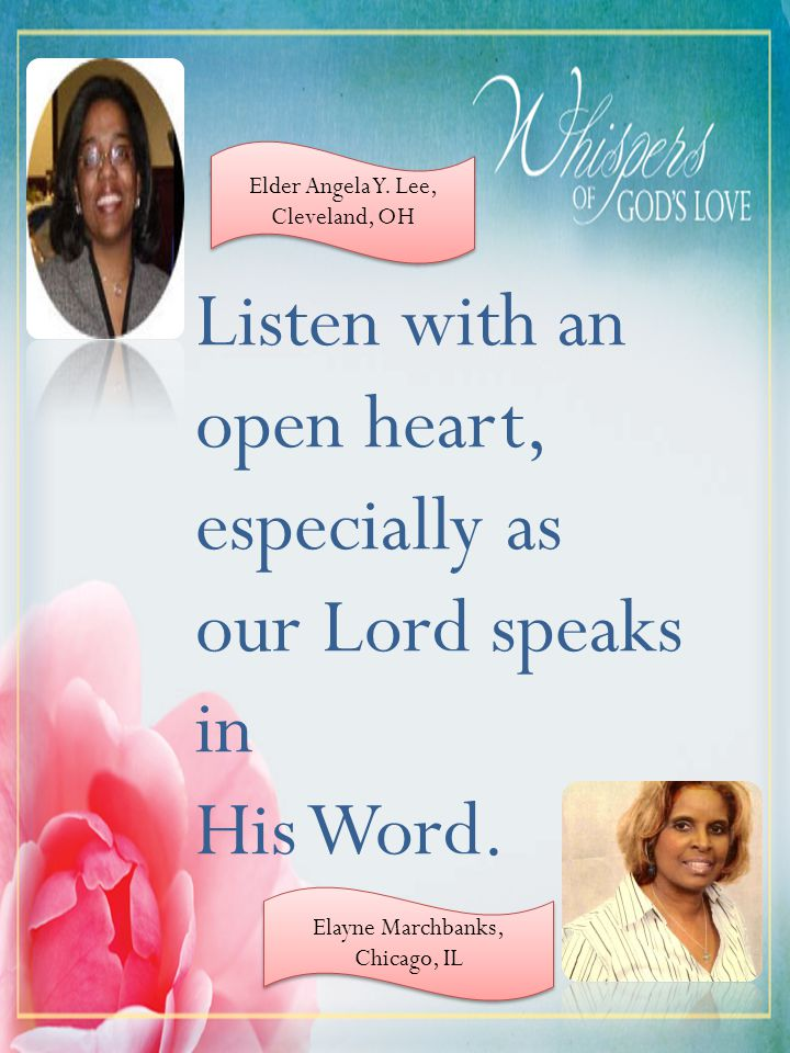 Listen with an open heart, especially as our Lord speaks in His Word. Elder Angela Y. Lee, Cleveland, OH Elayne Marchbanks, Chicago, IL Elayne Marchba