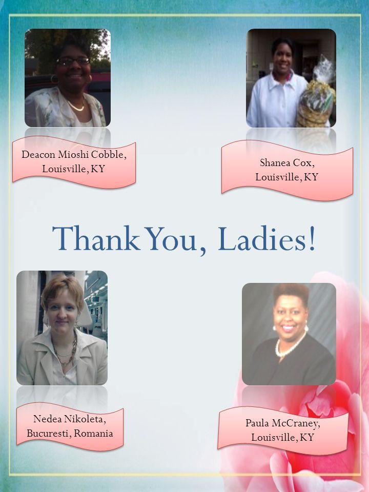 Thank You, Ladies! Deacon Mioshi Cobble, Louisville, KY Nedea Nikoleta, Bucuresti, Romania Shanea Cox, Louisville, KY Shanea Cox, Louisville, KY Paula
