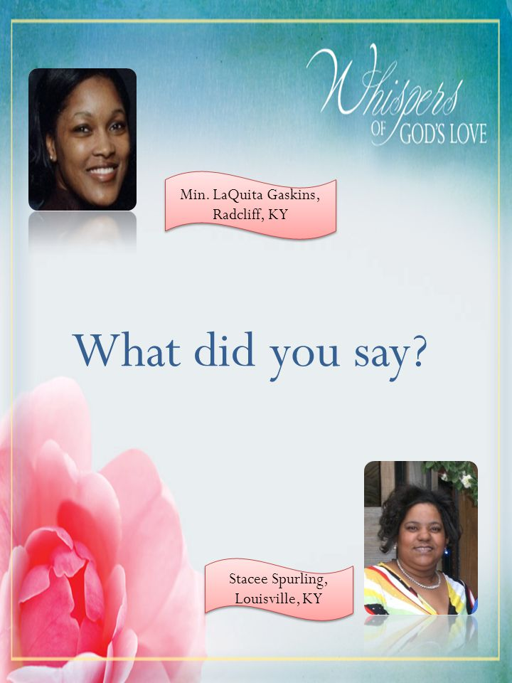 What did you say. Min. LaQuita Gaskins, Radcliff, KY Min.