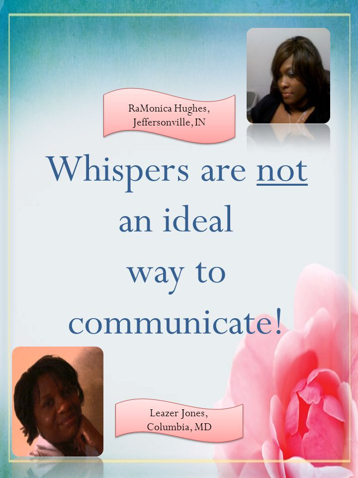 Whispers are not an ideal way to communicate! RaMonica Hughes, Jeffersonville, IN RaMonica Hughes, Jeffersonville, IN Leazer Jones, Columbia, MD Leaze