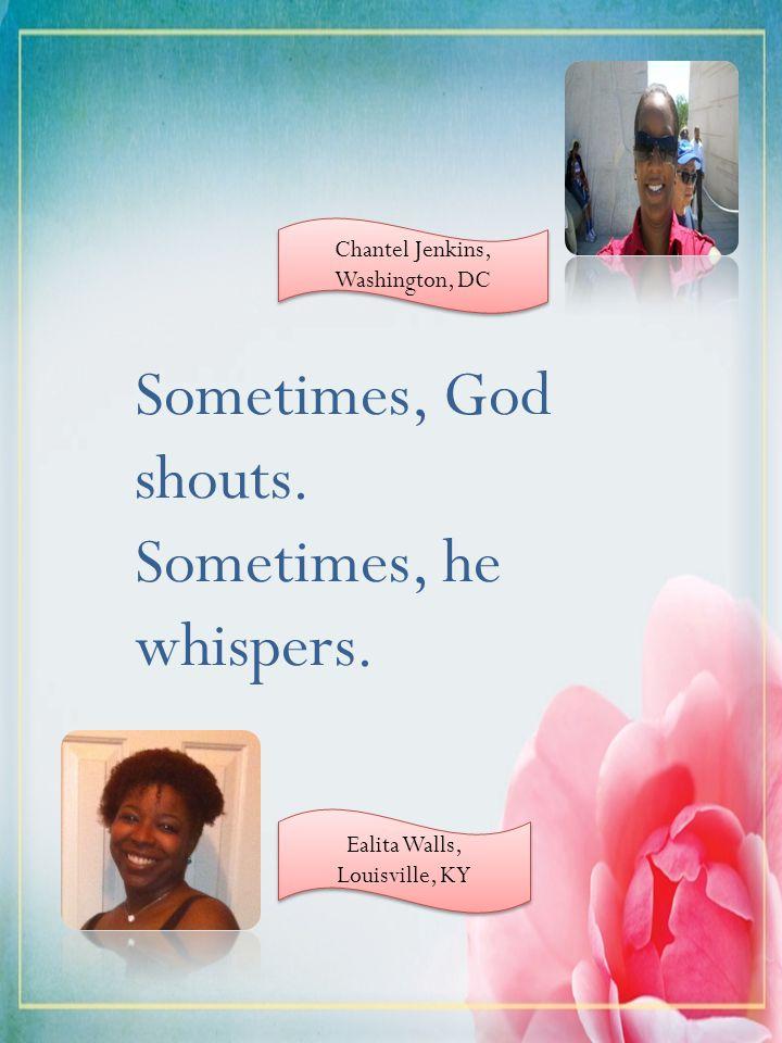 Sometimes, God shouts. Sometimes, he whispers. Ealita Walls, Louisville, KY Chantel Jenkins, Washington, DC Chantel Jenkins, Washington, DC