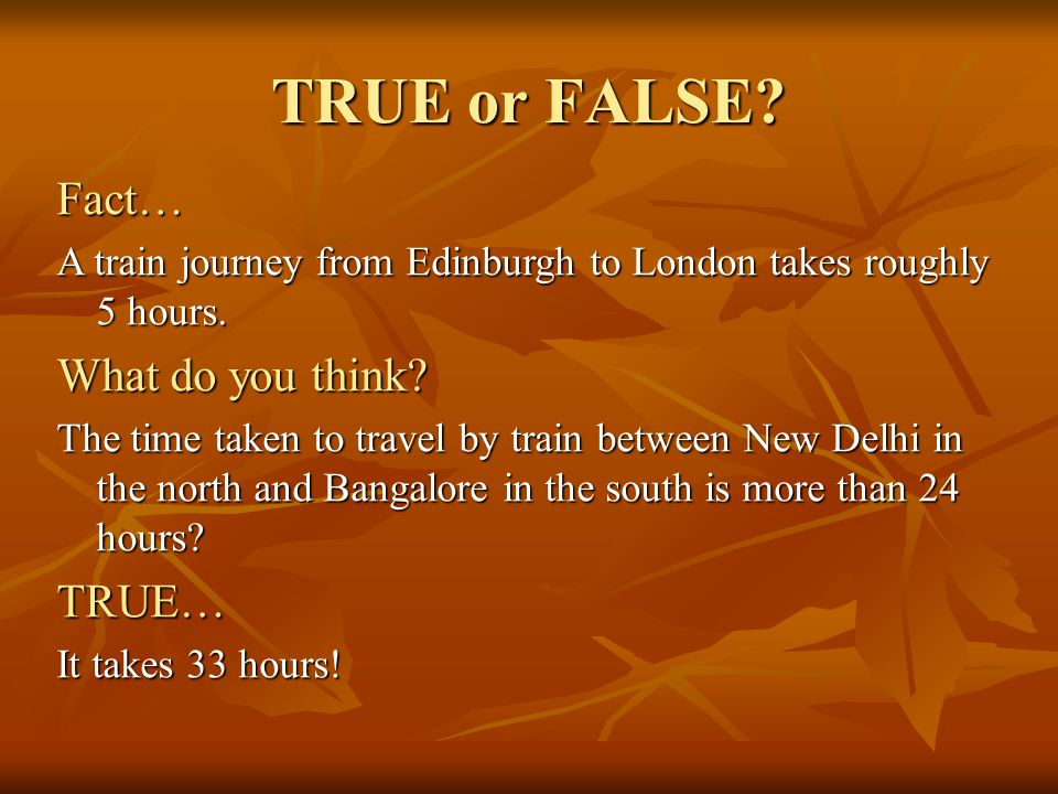 TRUE or FALSE? Fact… A train journey from Edinburgh to London takes roughly 5 hours. What do you think? The time taken to travel by train between New