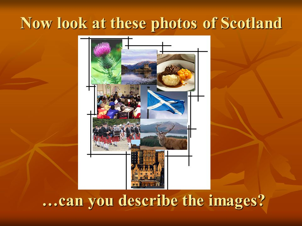 Now look at these photos of Scotland …can you describe the images?