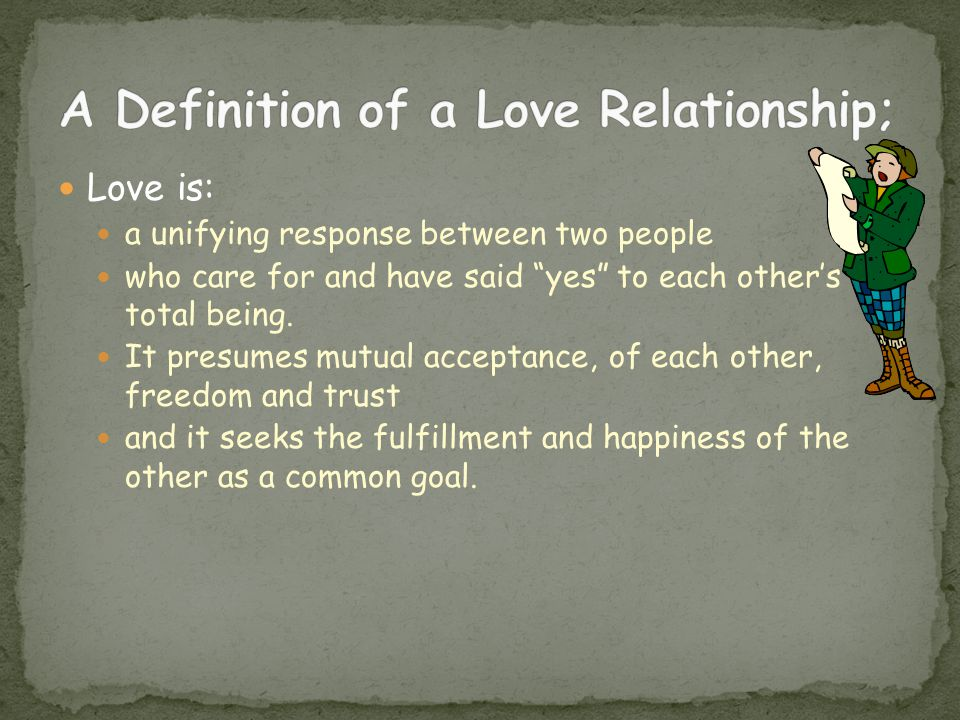 Love is: a unifying response between two people who care for and have said yes to each others total being.