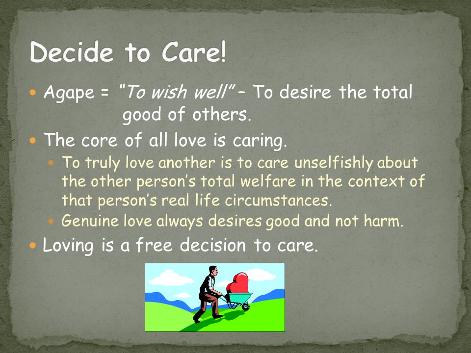 Agape = To wish well – To desire the total good of others.
