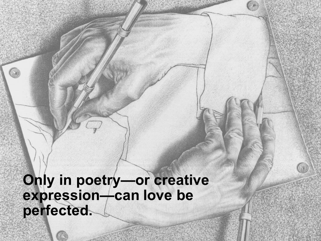 Only in poetryor creative expressioncan love be perfected.