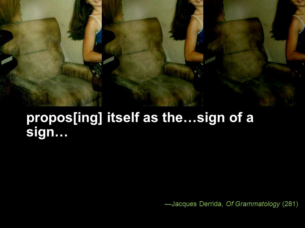 Jacques Derrida, Of Grammatology (281) propos[ing] itself as the…sign of a sign…