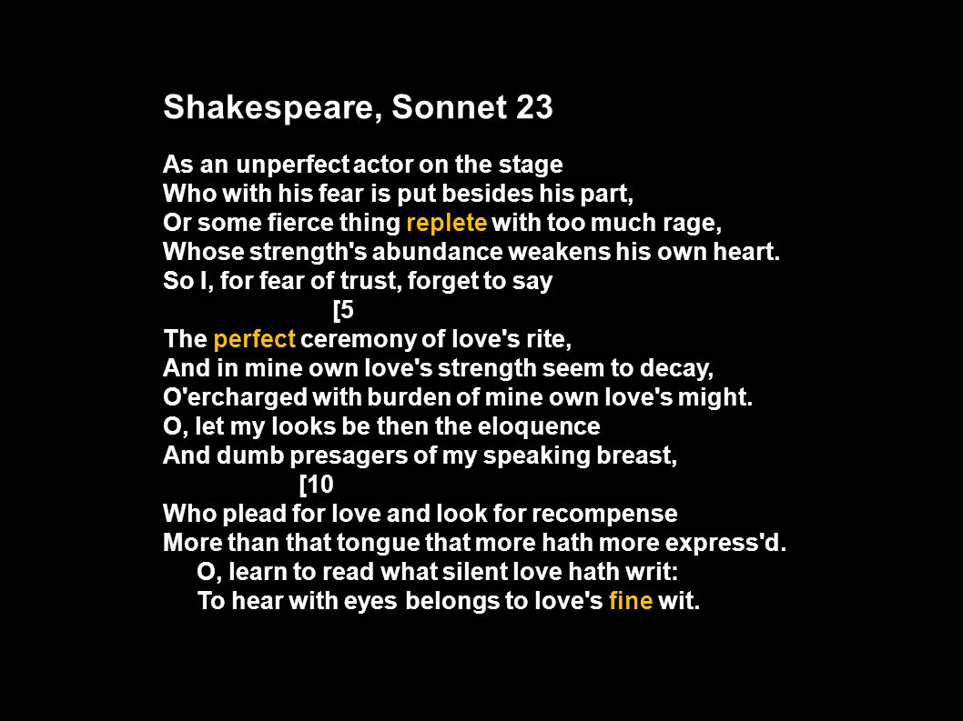 Shakespeare, Sonnet 23 As an unperfect actor on the stage Who with his fear is put besides his part, Or some fierce thing replete with too much rage,