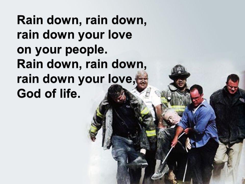 Rain down, rain down, rain down your love on your people. Rain down, rain down, rain down your love, God of life. Rain down, rain down, rain down your
