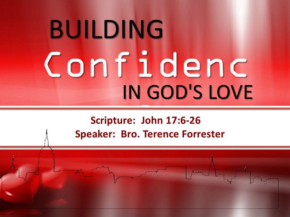 Speaker: Bro. Terence Forrester Scripture: John 17:6-26 BUILDING IN GOD'S LOVE BUILDING Confidence IN GOD'S LOVE Confidenc e Scripture: John 17:6-26 S