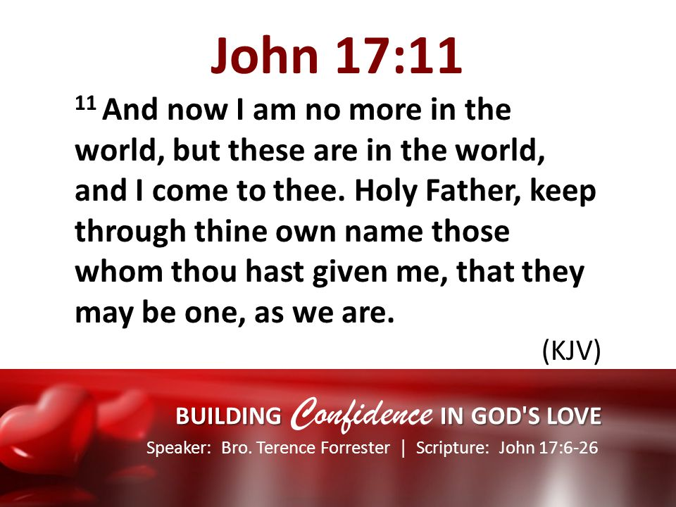 Speaker: Bro. Terence Forrester Scripture: John 17:6-26 BUILDING IN GOD'S LOVE BUILDING Confidence IN GOD'S LOVE John 17:11 11 And now I am no more in